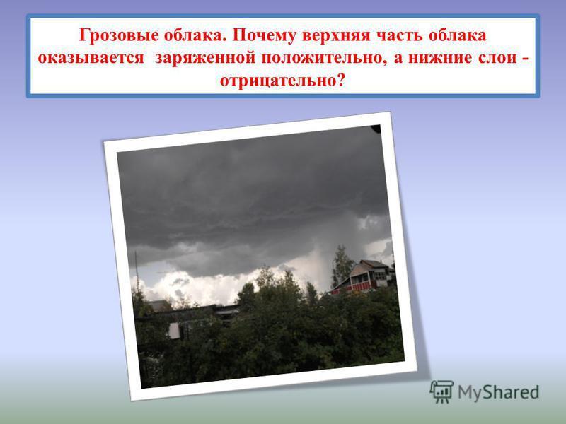 Грозовые облака. Почему верхняя часть облака оказывается заряженной положительно, а нижние слои - отрицательно?