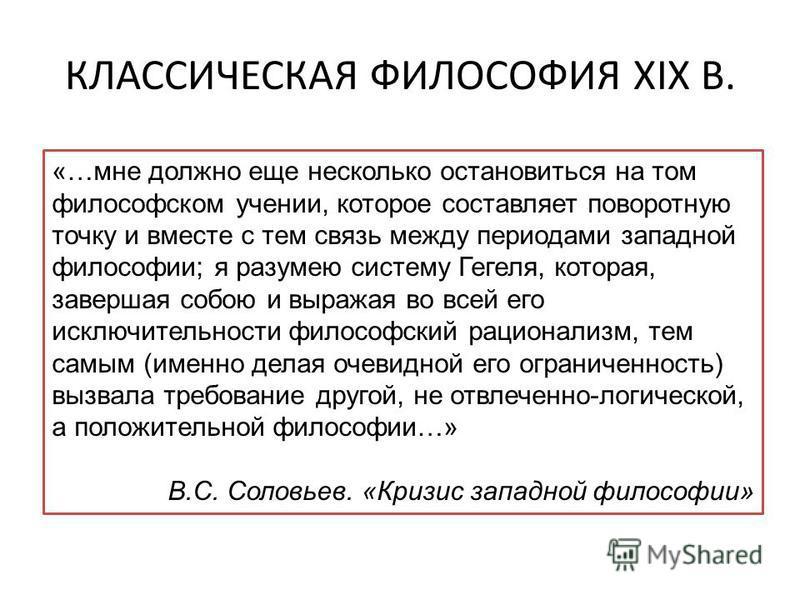 КЛАССИЧЕСКАЯ ФИЛОСОФИЯ XIX В. «…мне должно еще несколько остановиться на том философском учении, которое составляет поворотную точку и вместе с тем связь между периодами западной философии; я разумею систему Гегеля, которая, завершая собою и выражая