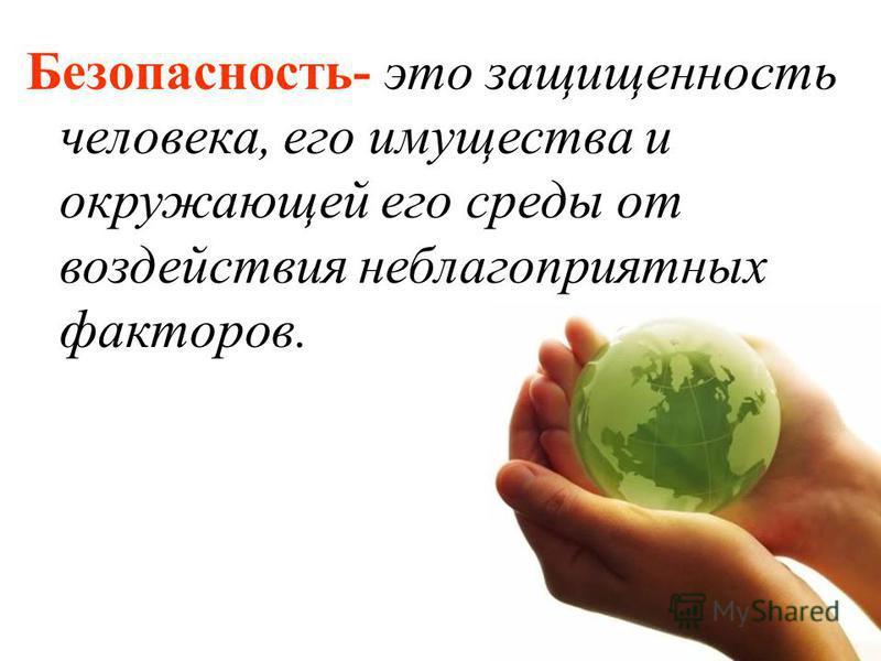 Безопасность- это защищенность человека, его имущества и окружающей его среды от воздействия неблагоприятных факторов.