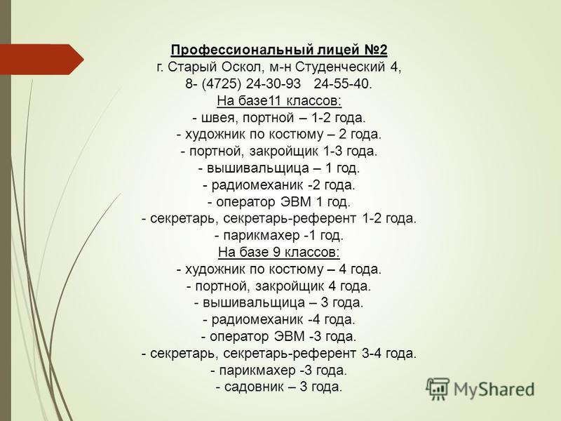 Профессиональный лицей 2 г. Старый Оскол, м-н Студенческий 4, 8- (4725) 24-30-93 24-55-40. На базе 11 классов: - швея, портной – 1-2 года. - художник по костюму – 2 года. - портной, закройщик 1-3 года. - вышивальщица – 1 год. - радиомеханик -2 года.