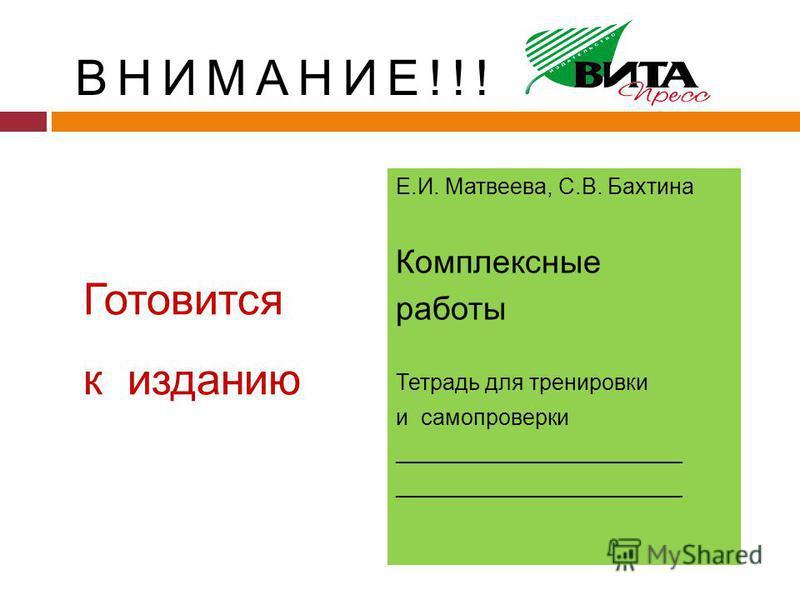 Готовится к изданию Е.И. Матвеева, С.В. Бахтина Комплексные работы Тетрадь для тренировки и самопроверки _______________________ ВНИМАНИЕ!!!