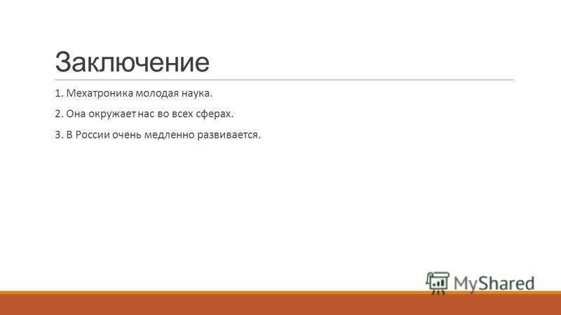 Заключение 1. Мехатроника молодая наука. 2. Она окружает нас во всех сферах. 3. В России очень медленно развивается.