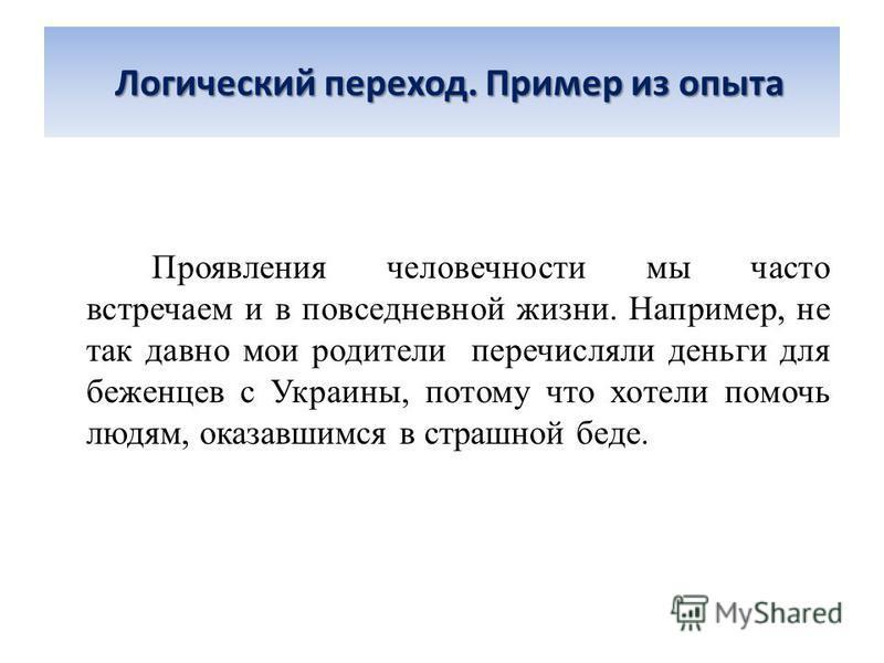 Логический переход. Пример из опыта Проявления человечности мы часто встречаем и в повседневной жизни. Например, не так давно мои родители перечисляли деньги для беженцев с Украины, потому что хотели помочь людям, оказавшимся в страшной беде.