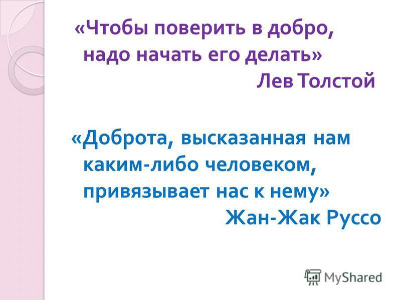« Чтобы поверить в добро, надо начать его делать » Лев Толстой « Доброта, высказанная нам каким - либо человеком, привязывает нас к нему » Жан - Жак Руссо
