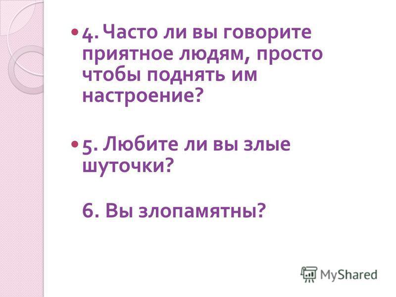 4. Часто ли вы говорите приятное людям, просто чтобы поднять им настроение ? 5. Любите ли вы злые шуточки ? 6. Вы злопамятны ?