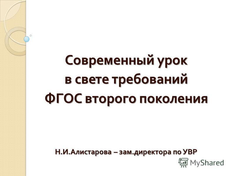 Современный урок в свете требований ФГОС второго поколения Н. И. Алистарова – зам. директора по УВР