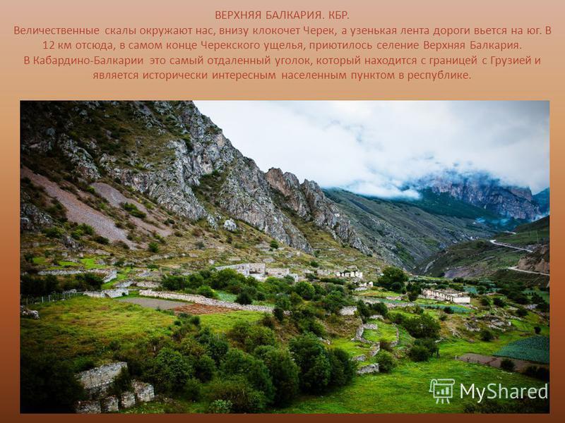 ВЕРХНЯЯ БАЛКАРИЯ. КБР. Величественные скалы окружают нас, внизу клокочет Черек, а узенькая лента дороги вьется на юг. В 12 км отсюда, в самом конце Черекского ущелья, приютилось селение Верхняя Балкария. В Кабардино-Балкарии это самый отдаленный угол