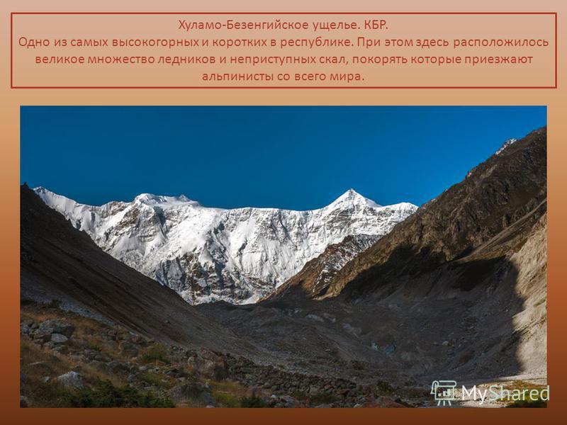 Хуламо-Безенгийское ущелье. КБР. Одно из самых высокогорных и коротких в республике. При этом здесь расположилось великое множество ледников и неприступных скал, покорять которые приезжают альпинисты со всего мира.