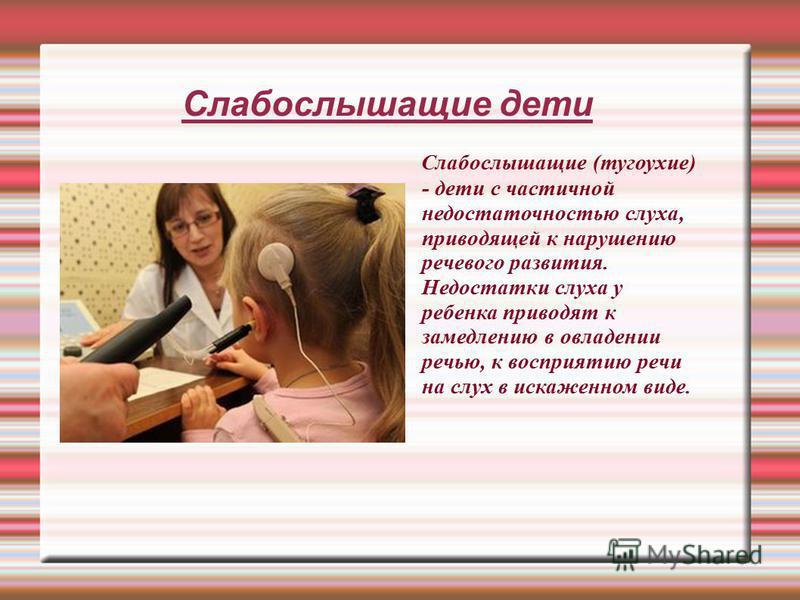 Слабослышащие дети Слабослышащие (тугоухие) - дети с частичной недостаточностью слуха, приводящей к нарушению речевого развития. Недостатки слуха у ребенка приводят к замедлению в овладении речью, к восприятию речи на слух в искаженном виде.