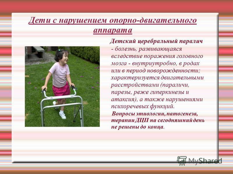 Дети с нарушением опорно-двигательного аппарата Детский церебральный паралич - болезнь, развивающаяся вследствие поражения головного мозга - внутриутробно, в родах или в период новорожденности; характеризуется двигательными расстройствами (параличи,