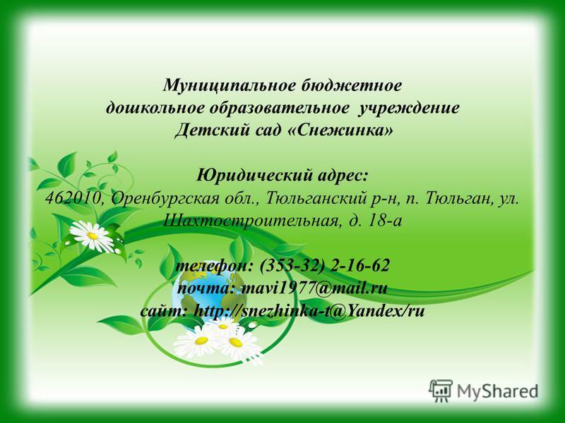 Муниципальное бюджетное дошкольное образовательное учреждение Детский сад «Снежинка» Юридический адрес: 462010, Оренбургская обл., Тюльганский р-н, п. Тюльган, ул. Шахтостроительная, д. 18-а телефон: (353-32) 2-16-62 почта: mavi1977@mail.ru сайт: htt