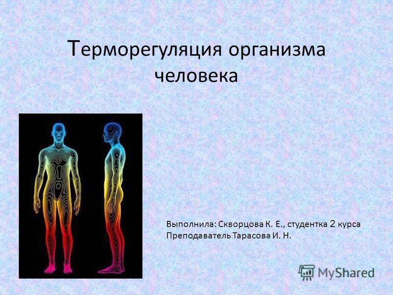 Т ерморегуляция организма человека Выполнила: Скворцова К. Е., студентка 2 курса Преподаватель Тарасова И. Н.