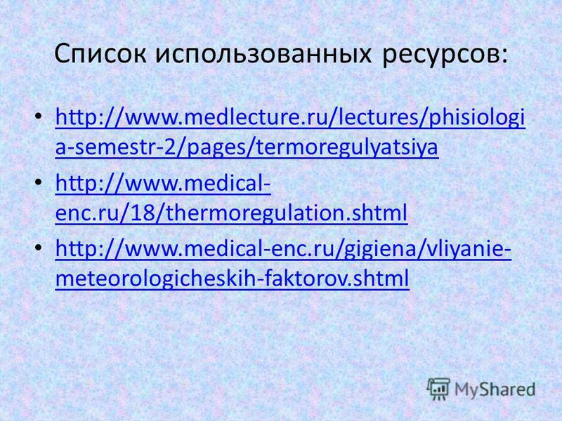 Список использованных ресурсов: http://www.medlecture.ru/lectures/phisiologi a-semestr-2/pages/termoregulyatsiya http://www.medlecture.ru/lectures/phisiologi a-semestr-2/pages/termoregulyatsiya http://www.medical- enc.ru/18/thermoregulation.shtml htt