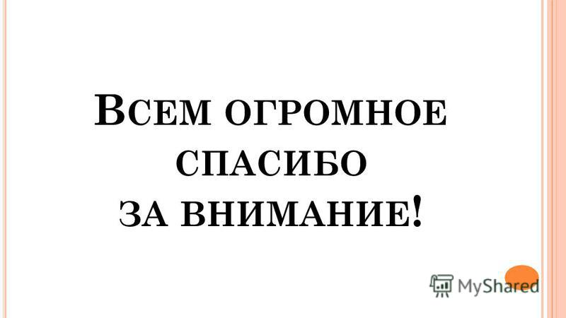 В СЕМ ОГРОМНОЕ СПАСИБО ЗА ВНИМАНИЕ !