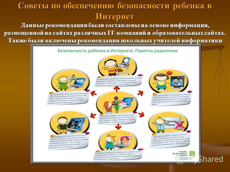 Советы по обеспечению безопасности ребенка в Интернет Данные рекомендации были составлены на основе информации, размещенной на сайтах различных IT-компаний и образовательных сайтах. Также были включены рекомендации школьных учителей информатики