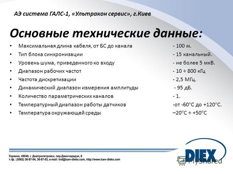 АЭ система ГАЛС-1, «Ультракон сервис», г.Киев Основные технические данные: Максимальная длина кабеля, от БС до канала - 100 м. Тип блока синхронизации - 15 канальный. Уровень шума, приведенного ко входу - не более 5 мкВ. Диапазон рабочих частот- 10 ÷