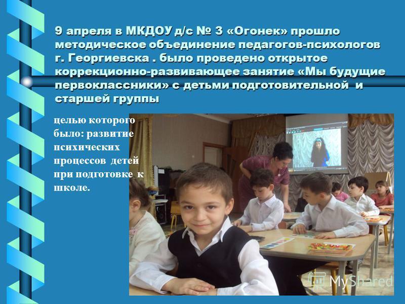 9 апреля в МКДОУ д/с 3 «Огонек» прошло методическое объединение педагогов-психологов г. Георгиевска. было проведено открытое коррекционно-развивающее занятие «Мы будущие первоклассники» с детьми подготовительной и старшей группы целью которого было: