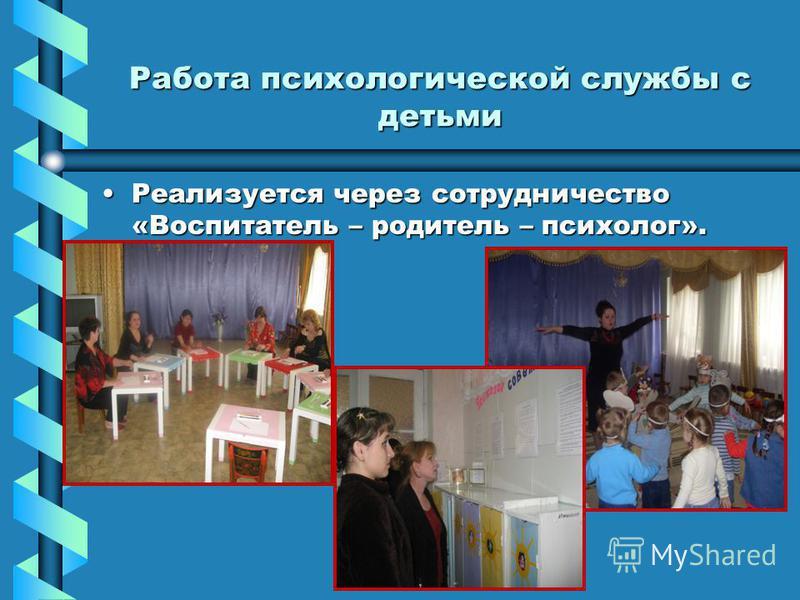 Работа психологической службы с детьми Реализуется через сотрудничество «Воспитатель – родитель – психолог».Реализуется через сотрудничество «Воспитатель – родитель – психолог».