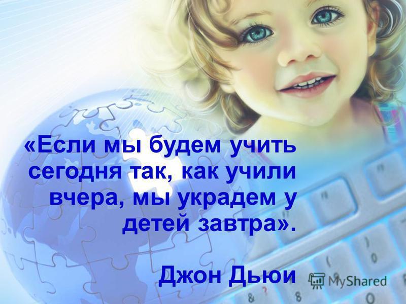 «Если мы будем учить сегодня так, как учили вчера, мы украдем у детей завтра». Джон Дьюи