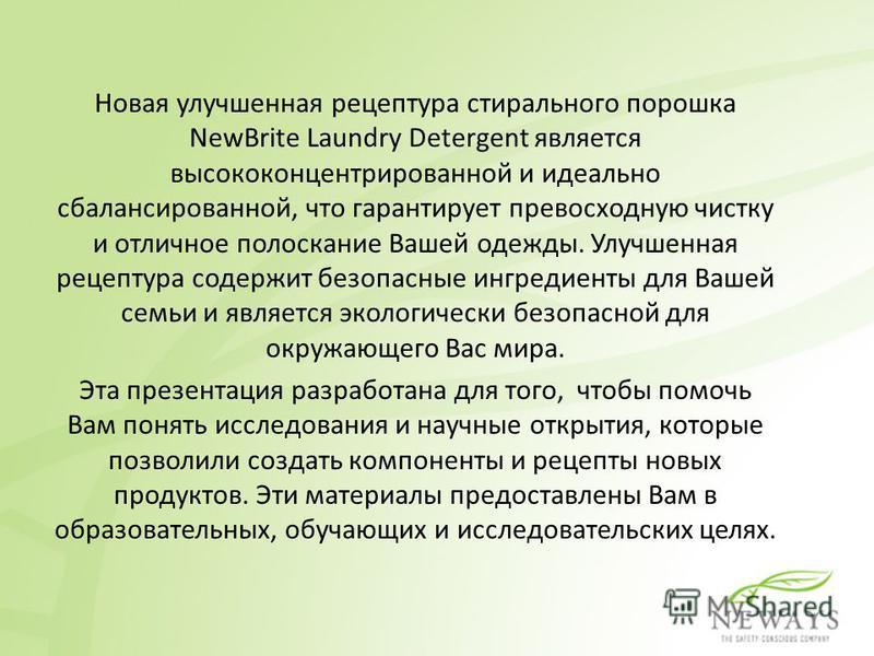 Новая улучшенная рецептура стирального порошка NewBrite Laundry Detergent является высококонцентрированной и идеально сбалансированной, что гарантирует превосходную чистку и отличное полоскание Вашей одежды. Улучшенная рецептура содержит безопасные и