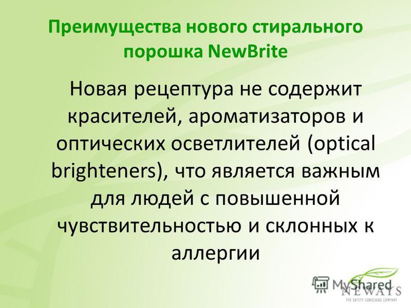 Преимущества нового стирального порошка NewBrite Новая рецептура не содержит красителей, ароматизаторов и оптических осветлителей (optical brighteners), что является важным для людей с повышенной чувствительностью и склонных к аллергии