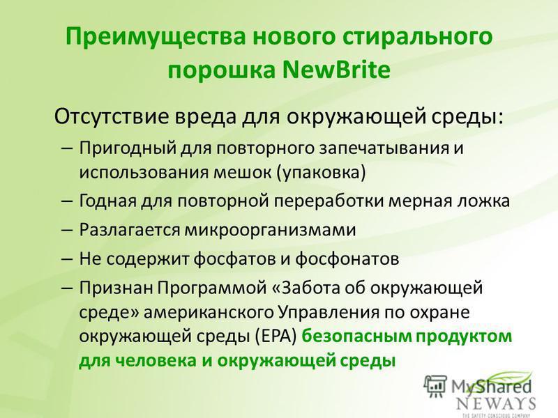 Преимущества нового стирального порошка NewBrite Отсутствие вреда для окружающей среды: – Пригодный для повторного запечатывания и использования мешок (упаковка) – Годная для повторной переработки мерная ложка – Разлагается микроорганизмами – Не соде