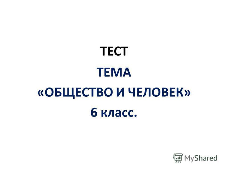 ТЕСТ ТЕМА «ОБЩЕСТВО И ЧЕЛОВЕК» 6 класс.