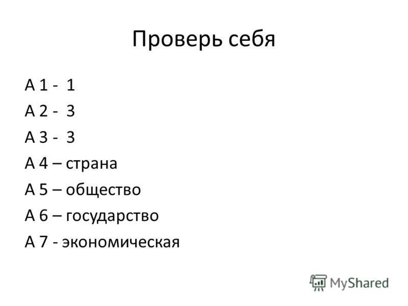 Проверь себя А 1 - 1 А 2 - 3 А 3 - 3 А 4 – страна А 5 – общество А 6 – государство А 7 - экономическая