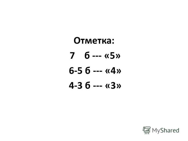Отметка: 7 б --- «5» 6-5 б --- «4» 4-3 б --- «3»