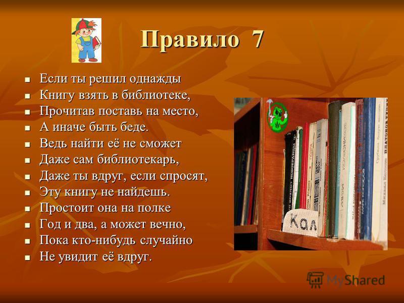 Правило 7 Если ты решил однажды Если ты решил однажды Книгу взять в библиотеке, Книгу взять в библиотеке, Прочитав поставь на место, Прочитав поставь на место, А иначе быть беде. А иначе быть беде. Ведь найти её не сможет Ведь найти её не сможет Даже