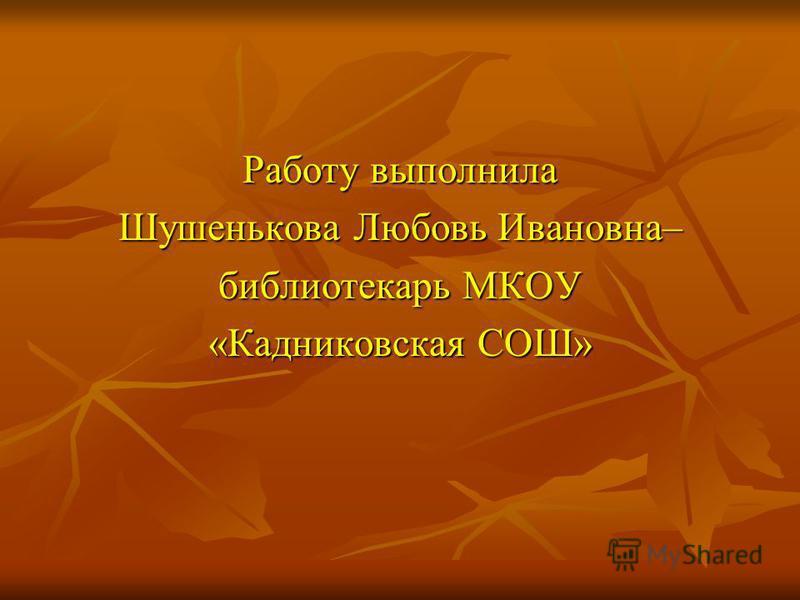Работу выполнила Шушенькова Любовь Ивановна– библиотекарь МКОУ «Кадниковская СОШ»