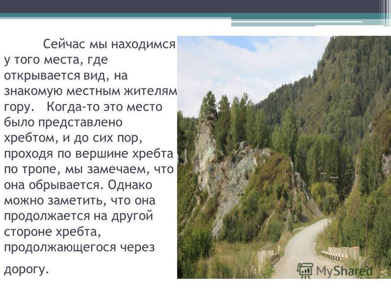 Сейчас мы находимся у того места, где открывается вид, на знакомую местным жителям гору. Когда-то это место было представлено хребтом, и до сих пор, проходя по вершине хребта по тропе, мы замечаем, что она обрывается. Однако можно заметить, что она п