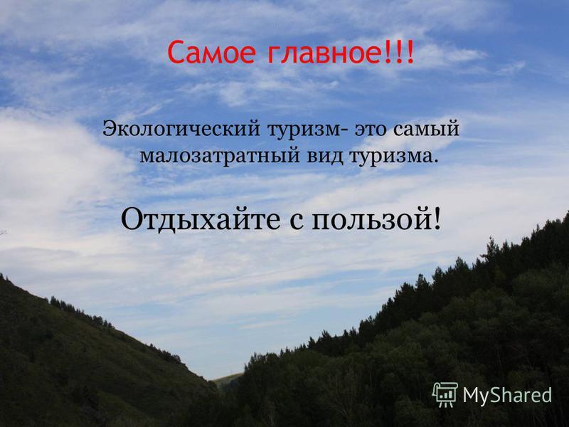 Самое главное!!! Экологический туризм- это самый малозатратный вид туризма. Отдыхайте с пользой!