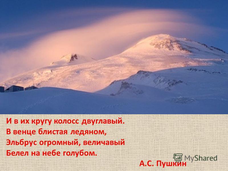 И в их кругу колосс двуглавый. В венце блистая ледяном, Эльбрус огромный, величавый Белел на небе голубом. А.С. Пушкин