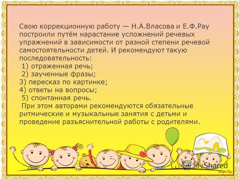 Методики Н.А.Власовой и Е.Ф.Рау. Они впервые предложили и использовали поэтапную последовательность речевых упражнений в работе с маленькими детьми, разработали указания к отдельным этапам последовательной системы коррекции речи заикающихся дошкольни