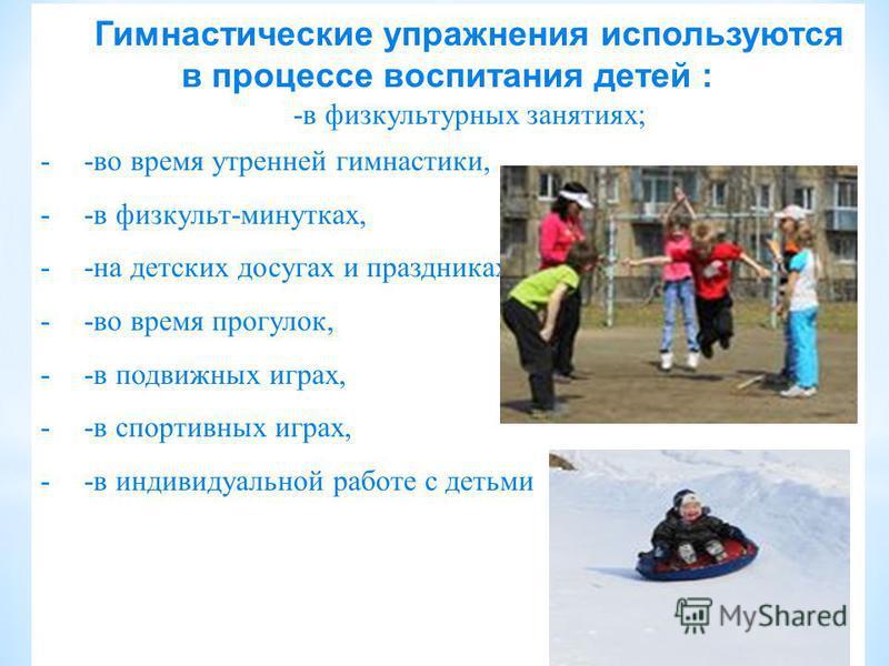 Гимнастические упражнения используются в процессе воспитания детей : -в физкультурных занятиях; --во время утренней гимнастики, --в физкульт-минутках, --на детских досугах и праздниках, --во время прогулок, --в подвижных играх, --в спортивных играх,