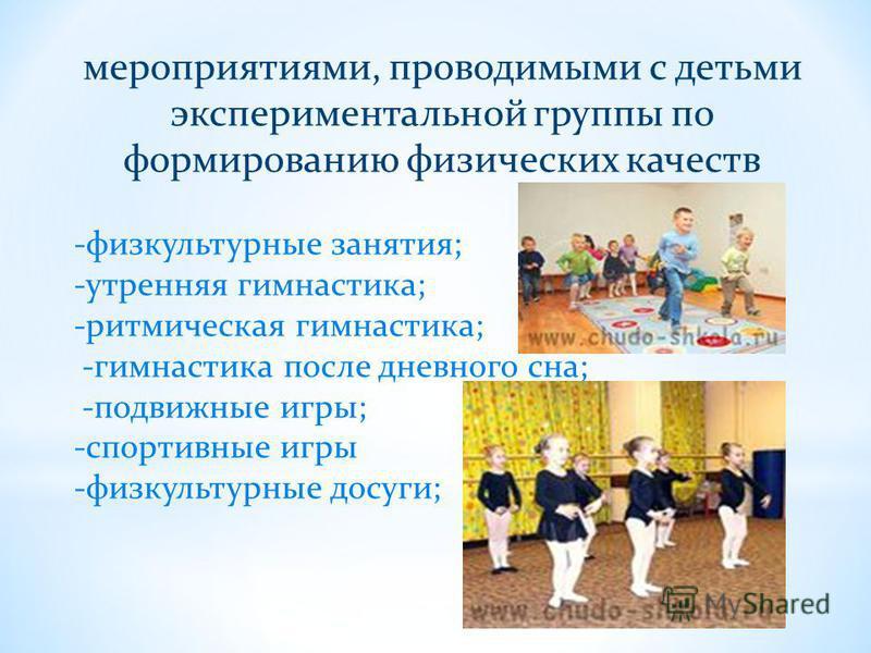 мероприятиями, проводимыми с детьми экспериментальной группы по формированию физических качеств -физкультурные занятия; -утренняя гимнастика; -ритмическая гимнастика; -гимнастика после дневного сна; -подвижные игры; -спортивные игры -физкультурные до