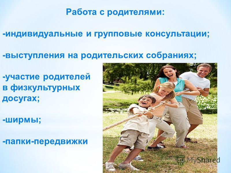 Работа с родителями: -индивидуальные и групповые консультации; -выступления на родительских собраниях; -участие родителей в физкультурных досугах; -ширмы; -папки-передвижки