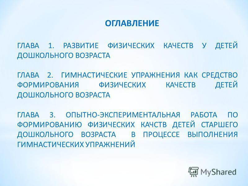 ОГЛАВЛЕНИЕ ГЛАВА 1. РАЗВИТИЕ ФИЗИЧЕСКИХ КАЧЕСТВ У ДЕТЕЙ ДОШКОЛЬНОГО ВОЗРАСТА ГЛАВА 2. ГИМНАСТИЧЕСКИЕ УПРАЖНЕНИЯ КАК СРЕДСТВО ФОРМИРОВАНИЯ ФИЗИЧЕСКИХ КАЧЕСТВ ДЕТЕЙ ДОШКОЛЬНОГО ВОЗРАСТА ГЛАВА 3. ОПЫТНО-ЭКСПЕРИМЕНТАЛЬНАЯ РАБОТА ПО ФОРМИРОВАНИЮ ФИЗИЧЕСКИ