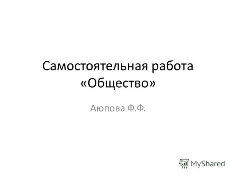 Самостоятельная работа «Общество» Аюпова Ф.Ф.