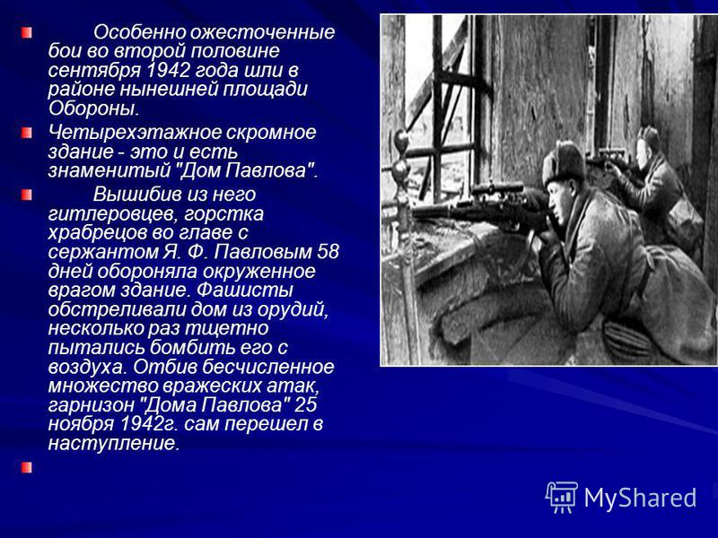 Особенно ожесточенные бои во второй половине сентября 1942 года шли в районе нынешней площади Обороны. Четырехэтажное скромное здание - это и есть знаменитый