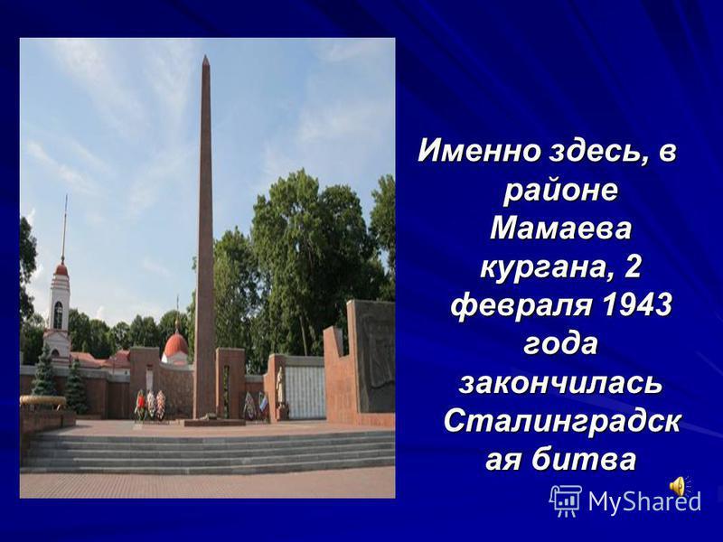 Именно здесь, в районе Мамаева кургана, 2 февраля 1943 года закончилась Сталинградск ая битва