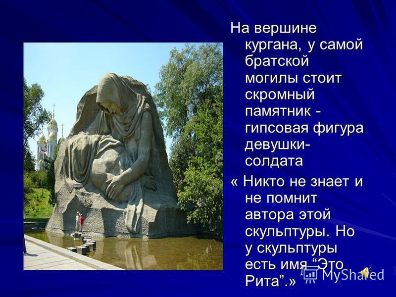 На вершине кургана, у самой братской могилы стоит скромный памятник - гипсовая фигура девушки- солдата « Никто не знает и не помнит автора этой скульптуры. Но у скульптуры есть имя Это Рита.»