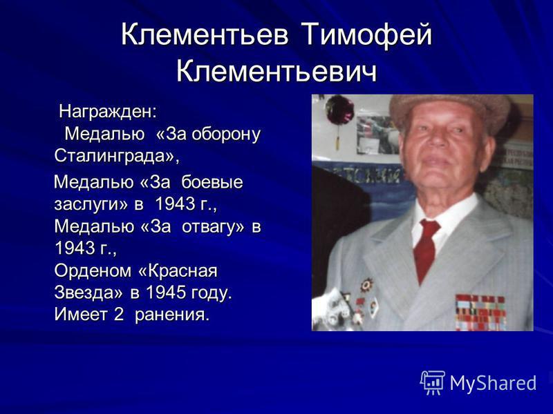 Клементьев Тимофей Клементьевич Награжден: Медалью «За оборону Сталинграда», Награжден: Медалью «За оборону Сталинграда», Медалью «За боевые заслуги» в 1943 г., Медалью «За отвагу» в 1943 г., Орденом «Красная Звезда» в 1945 году. Имеет 2 ранения. Мед