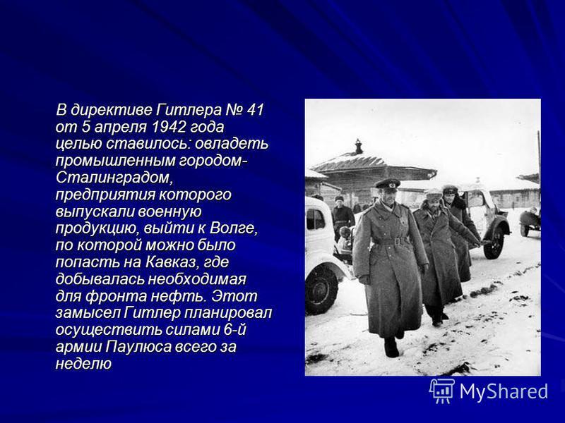 В директиве Гитлера 41 от 5 апреля 1942 года целью ставилось: овладеть промышленным городом- Сталинградом, предприятия которого выпускали военную продукцию, выйти к Волге, по которой можно было попасть на Кавказ, где добывалась необходимая для фронта