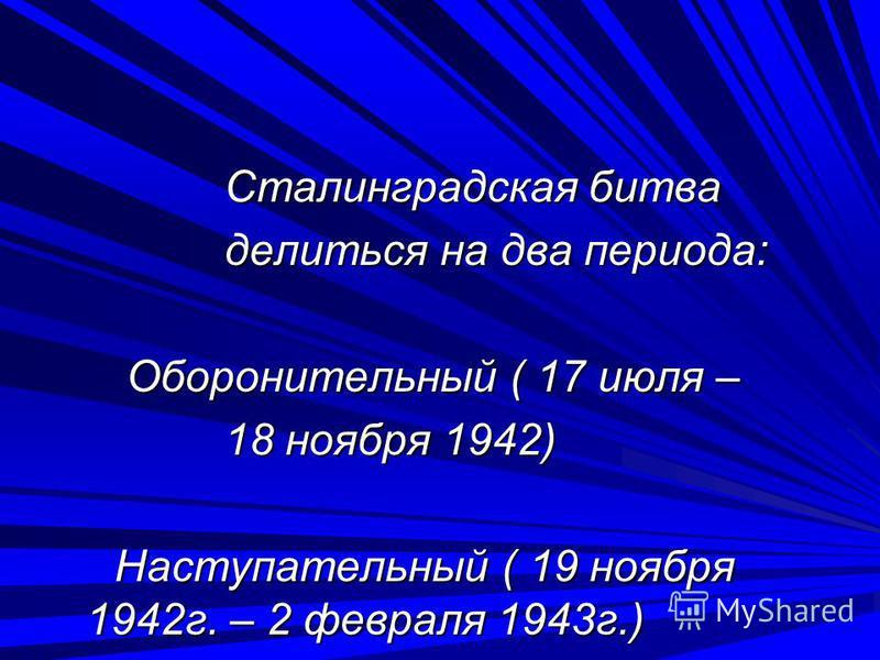 Сталинградская битва Сталинградская битва делиться на два периода: делиться на два периода: Оборонительный ( 17 июля – Оборонительный ( 17 июля – 18 ноября 1942) 18 ноября 1942) Наступательный ( 19 ноября 1942 г. – 2 февраля 1943 г.) Наступательный (