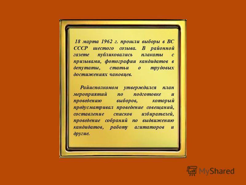 18 марта 1962 г. прошли выборы в ВС СССР шестого созыва. В районной газете публиковались плакаты с призывами, фотографии кандидатов в депутаты, статьи о трудовых достижениях чановцев. Райисполкомом утверждался план мероприятий по подготовке и проведе