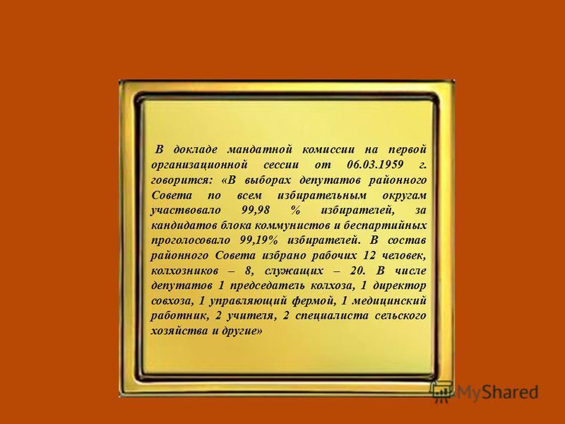В докладе мандатной комиссии на первой организационной сессии от 06.03.1959 г. говорится: «В выборах депутатов районного Совета по всем избирательным округам участвовало 99,98 % избирателей, за кандидатов блока коммунистов и беспартийных проголосовал