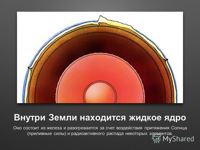 Внутри Земли находится жидкое ядро Оно состоит из железа и разогревается за счет воздействия притяжения Солнца (приливные силы) и радиоактивного распада некоторых элементов.