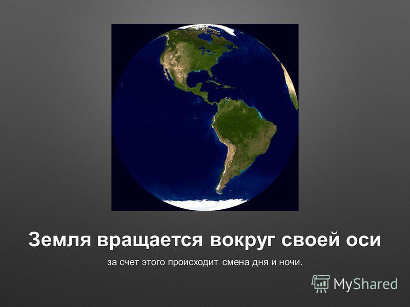 Земля вращается вокруг своей оси за счет этого происходит смена дня и ночи.